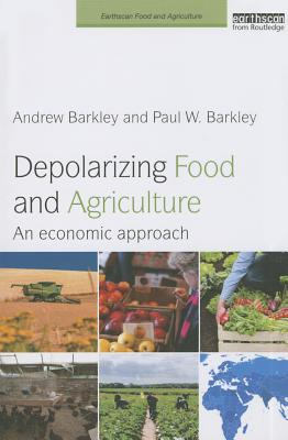 Depolarizing Food and Agriculture: An Economic Approach (Earthscan Food and Agriculture), Barkley, Paul W.; Barkley, Andrew
