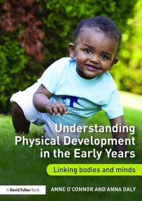 Understanding Physical Development in the Early Years: Linking bodies and minds, O'Connor, Anne; Daly, Anna