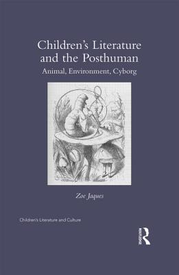 Children?s Literature and the Posthuman: Animal, Environment, Cyborg (Children's Literature and Culture), Jaques, Zoe