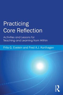 Practicing Core Reflection: Activities and Lessons for Teaching and Learning from Within, Evelein, Frits G.; Korthagen, Fred A. J.