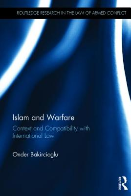 Islam and Warfare: Context and Compatibility with International Law (Routledge Research in the Law of Armed Conflict), Bakircioglu, Onder