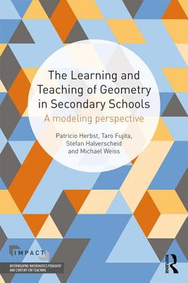 The Learning and Teaching of Geometry in Secondary Schools: A Modeling Perspective (IMPACT: Interweaving Mathematics Pedagogy and Content for Teaching), Herbst, Pat; Fujita, Taro; Halverscheid, Stefan; Weiss, Michael