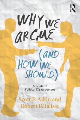 Why We Argue (And How We Should): A Guide to Political Disagreement, Aikin, Scott F.; Talisse, Robert B.