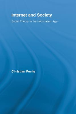 Internet and Society: Social Theory in the Information Age (Routledge Research in Information Technology and Society), Fuchs, Christian