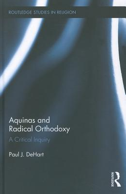 Aquinas and Radical Orthodoxy: A Critical Inquiry, DeHart, Paul J.