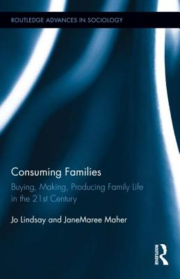 Consuming Families: Buying, Making, Producing Family Life in the 21st Century (Routledge Advances in Sociology), Lindsay, Jo; Maher, JaneMaree