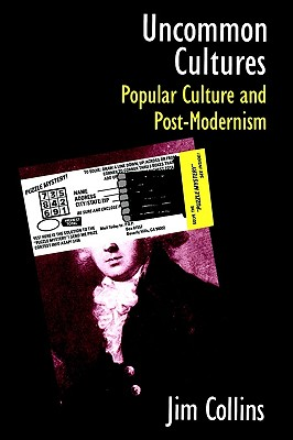 Uncommon Cultures: Popular Culture and Post-Modernism, Collins, Jim