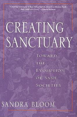 Creating Sanctuary: Toward the Evolution of Sane Societies, Bloom, Sandra L