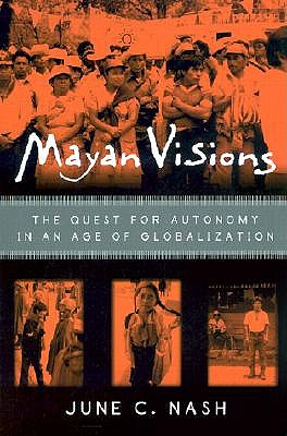 Mayan Visions: The Quest for Autonomy in an Age of Globalization, Nash, June C.