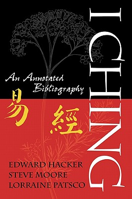 I Ching: An Annotated Bibliography, Edward Hacker; Steve Moore; Lorraine Patsco