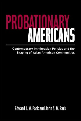 Probationary Americans: Contemporary Immigration Policies and the Shaping of Asian American Communities, Park, John SW; Park, Edward JW