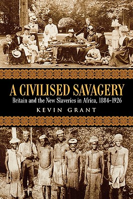 Image for A Civilised Savagery: Britain and the New Slaveries in Africa, 1884-1926