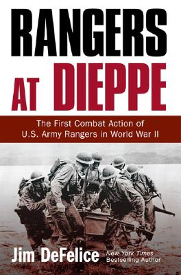 Rangers at Dieppe: The First Combat Action of U.S. Army Rangers in World War II, Defelice, Jim