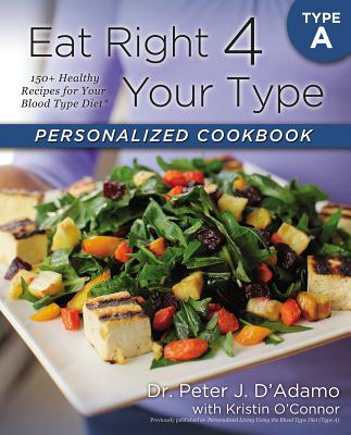 Eat Right 4 Your Type Personalized Cookbook Type A: 150+ Healthy Recipes For Your Blood Type Diet, Dr. Peter J. D'Adamo, Kristin O'Connor