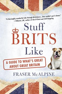 Stuff Brits Like: A Guide to What's Great About Great Britain, Fraser McAlpine