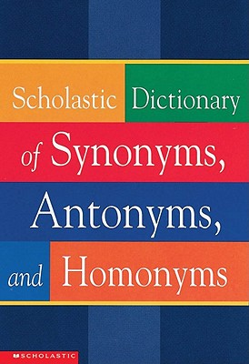 Scholastic Dictionary Of Synonyms, Antonyms, Homonyms, Scholastic Inc.; Scholastic