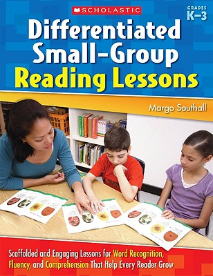 Image for Differentiated Small-Group Reading Lessons: Scaffolded and Engaging Lessons for Word Recognition, Fluency, and Comprehension That Help Every Reader Grow