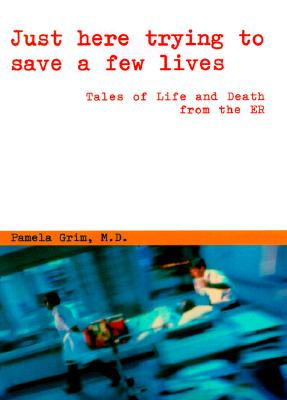 Image for Just Here Trying to Save a Few Lives : Tales of Life and Death from the ER