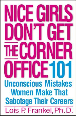 Nice Girls Don't Get the Corner Office: 101 Unconscious Mistakes Women Make That Sabotage Their Careers, Frankel, Lois P.