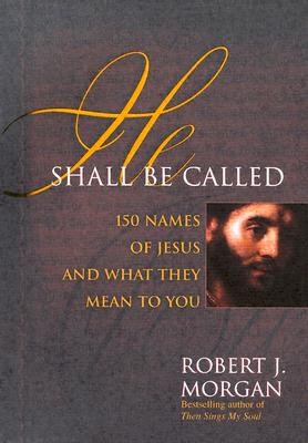 He Shall Be Called: 150 Names of Jesus and What They Mean to You, Robert J. Morgan