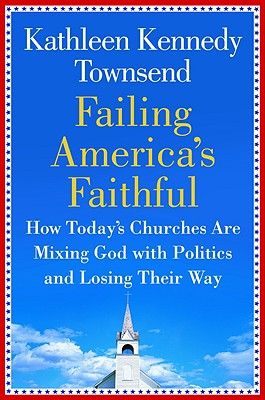 Failing America's Faithful: How Today's Churches Are Mixing God with Politics and Losing Their Way, Townsend, Kathleen Kennedy