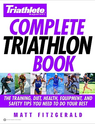 Triathlete Magazine's Complete Triathlon Book: The Training, Diet, Health, Equipment, and Safety Tips You Need to Do Your Best, Matt Fitzgerald