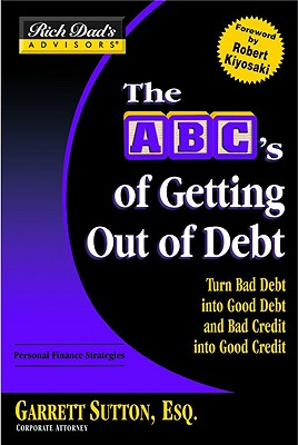 Image for The ABC's Of Getting Out Of Debt: Turn Bad Debt Into Good Debt and Bad Credit Into Good Credit
