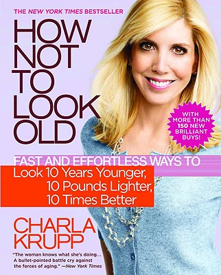 How Not to Look Old: Fast and Effortless Ways to Look 10 Years Younger, 10 Pounds Lighter, 10 Times Better, Charla Krupp