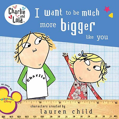 Image for I Want to Be Much More Bigger Like You (Charlie and Lola)