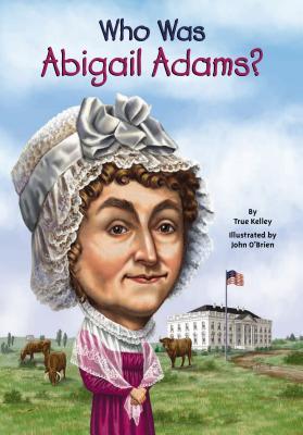 Who Was Abigail Adams?, Kelley, True; Who HQ