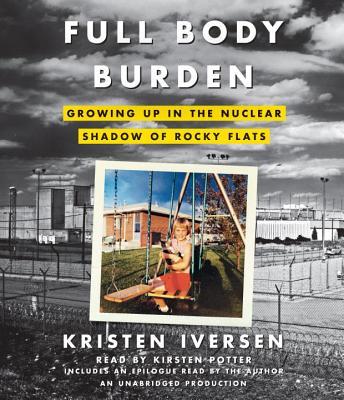 Full Body Burden: Growing Up in the Nuclear Shadow of Rocky Flats, Kristen Iversen