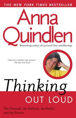 Thinking Out Loud : On the Personal, the Political, the Public and the Private, ANNA QUINDLEN