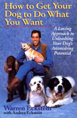 How to Get Your Dog to Do What You Want: A Loving Approach to Unleashing Your Dog's Astonishing Potential, Eckstein, Warren; Eckstein, Andrea