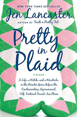 Pretty in Plaid: A Life, A Witch, and a Wardrobe, or, the Wonder Years Before the Condescending,Egomaniacal, Self-Centered Smart-Ass Phase, Jen Lancaster