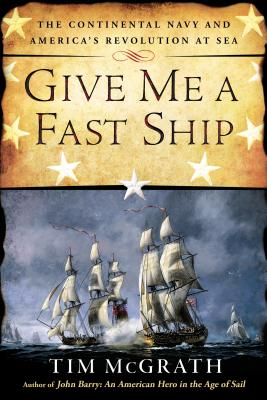Image for Give Me a Fast Ship: The Continental Navy and America's Revolution at Sea