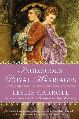 Image for Inglorious Royal Marriages: A Demi-Millennium of Unholy Mismatrimony
