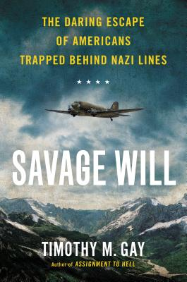 Savage Will: The Daring Escape of Americans Trapped Behind Nazi Lines, Timothy M. Gay