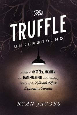 Image for The Truffle Underground: A Tale of Mystery, Mayhem, and Manipulation in the Shadowy Market of the World's Most Expensive Fungus