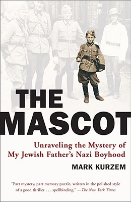The Mascot: Unraveling the Mystery of My Jewish Father's Nazi Boyhood, Kurzem, Mark