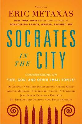 Life, God, and Other Small Topics: Conversations from Socrates in the City, Eric Metaxas