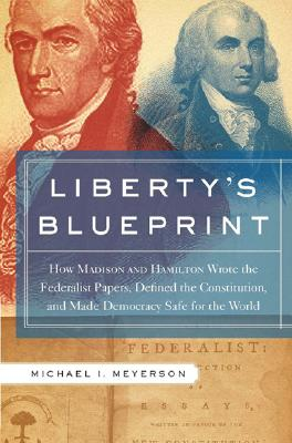 Image for Libertys Blueprint: How Madison and Hamilton Wrote The Federalist, Defined the Constitution, and Made Democracy Safe for the World