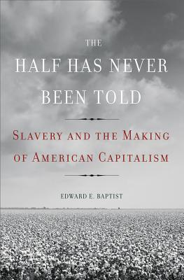 Image for Half Has Never Been Told: Slavery and the Making of American Capitalism