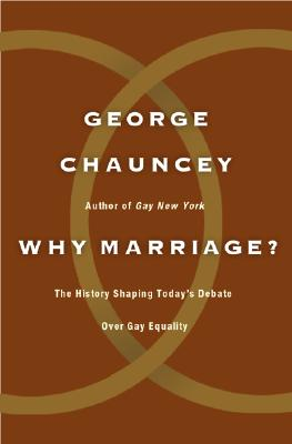 Why Marriage?: The History Shaping Today's Debate over Gay Equality, Chauncey, George