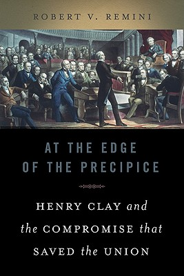 At the Edge of the Precipice: Henry Clay and the Compromise That Saved the Union, Remini, Robert V.