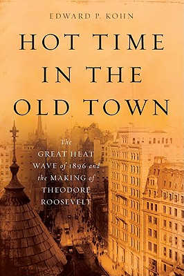 Hot Time in the Old Town: The Great Heat Wave of 1896 and the Making of Theodore Roosevelt, Edward P. Kohn
