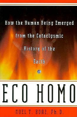 Eco Homo: How The Human Being Emerged From The Cataclysmic History Of The Earth, Boaz, Noel T.