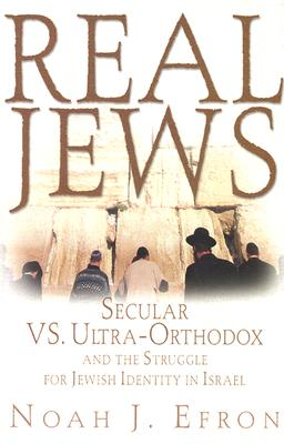 Real Jews: Secular Versus Ultra- Orthodox: The Struggle For Jewish Identity In Israel, Efron, Noah