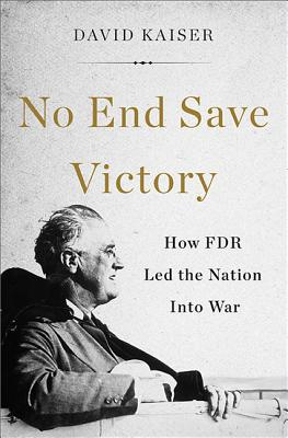 No End Save Victory: How FDR Led the Nation into War, Kaiser, David
