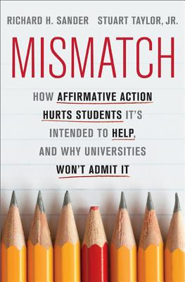Mismatch: How Affirmative Action Hurts Students It?s Intended to Help, and Why Universities Won?t Admit It, Richard Sander, Stuart Taylor Jr.