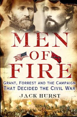 Men of Fire: Grant, Forrest, and the Campaign That Decided the Civil War, Hurst, Jack